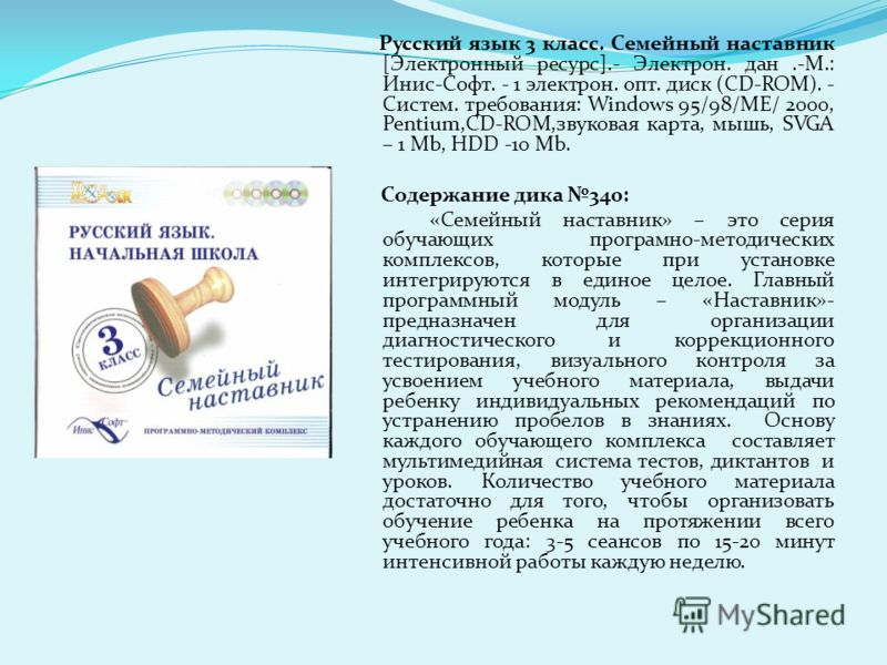 Русский язык 3 класс. Семейный наставник [Электронный ресурс].- Электрон. дан.-М.: Инис-Софт. - 1 электрон. опт. диск (CD-ROM). - Систем. требования: Windows 95/98/МЕ/ 2000, Pentium,CD-ROM,звуковая карта, мышь, SVGA – 1 Mb, HDD -10 Mb. Содержание дик