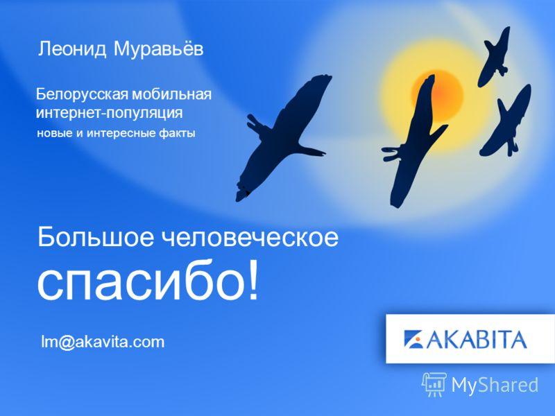 Леонид Муравьёв Белорусская мобильная интернет-популяция новые и интересные факты спасибо! Большое человеческое lm@akavita.com