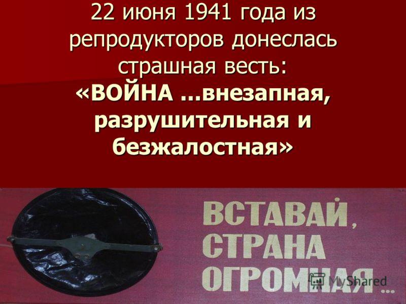 22 июня 1941 года из репродукторов донеслась страшная весть: «ВОЙНА...внезапная, разрушительная и безжалостная»