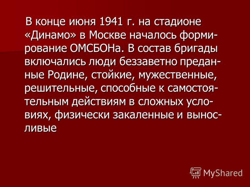 В конце июня 1941 г. на стадионе «Динамо» в Москве началось форми- рование ОМСБОНа. В состав бригады включались люди беззаветно предан- ные Родине, стойкие, мужественные, решительные, способные к самостоя- тельным действиям в сложных усло- виях, физи