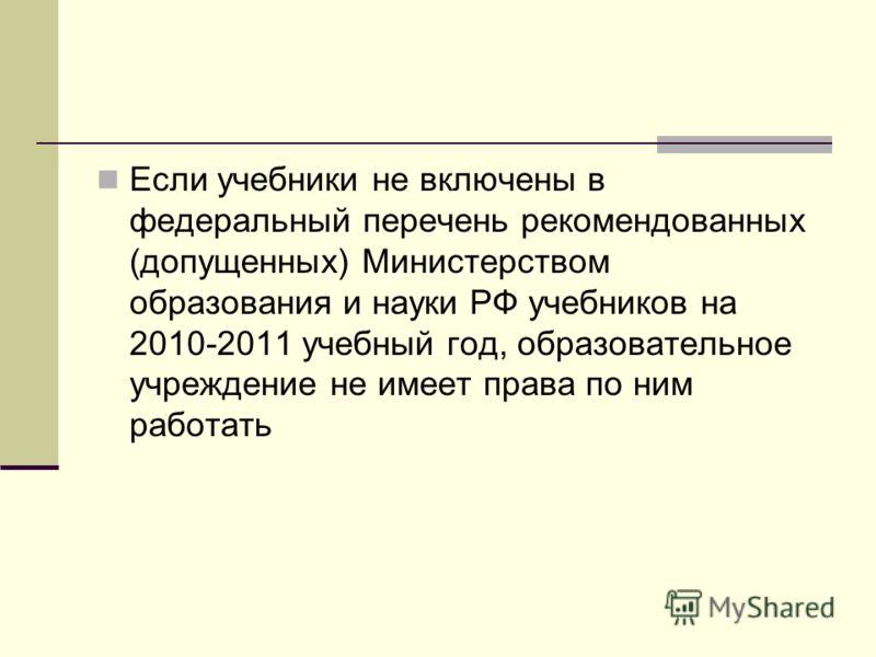 Если учебники не включены в федеральный перечень рекомендованных (допущенных) Министерством образования и науки РФ учебников на 2010-2011 учебный год, образовательное учреждение не имеет права по ним работать