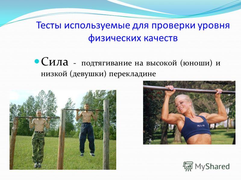 Тесты используемые для проверки уровня физических качеств Сила - подтягивание на высокой (юноши) и низкой (девушки) перекладине