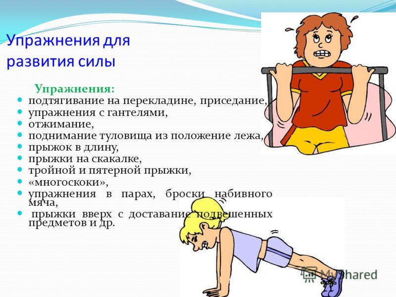 Упражнения для развития силы Упражнения: подтягивание на перекладине, приседание, упражнения с гантелями, отжимание, поднимание туловища из положение лежа, прыжок в длину, прыжки на скакалке, тройной и пятерной прыжки, «многоскоки», упражнения в пара