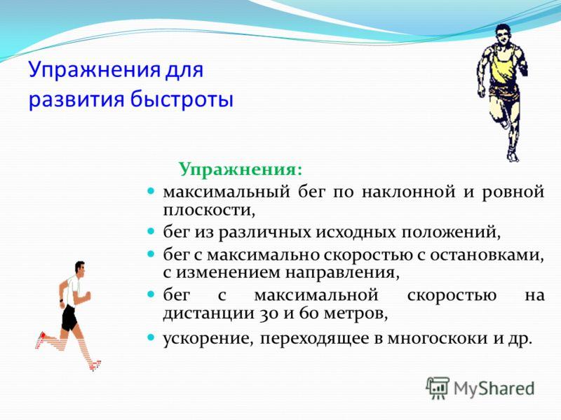 Упражнения для развития быстроты Упражнения: максимальный бег по наклонной и ровной плоскости, бег из различных исходных положений, бег с максимально скоростью с остановками, с изменением направления, бег с максимальной скоростью на дистанции 30 и 60