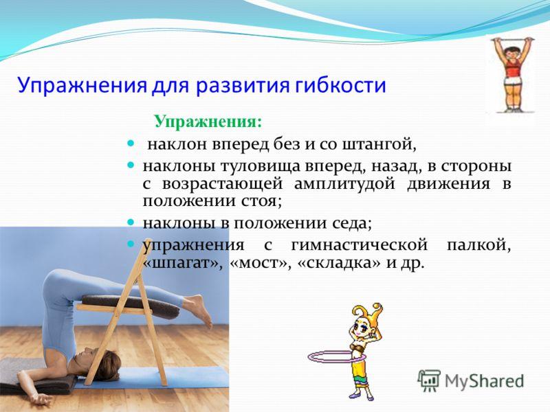 Упражнения для развития гибкости Упражнения: наклон вперед без и со штангой, наклоны туловища вперед, назад, в стороны с возрастающей амплитудой движения в положении стоя; наклоны в положении седа; упражнения с гимнастической палкой, «шпагат», «мост»