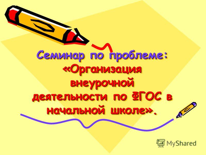 Семинар по проблеме: «Организация внеурочной деятельности по ФГОС в начальной школе».