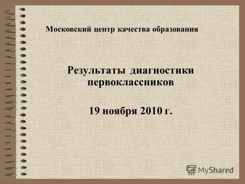 Результаты диагностики первоклассников 19 ноября 2010 г. Московский центр качества образования