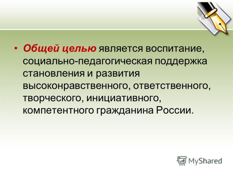 Общей целью является воспитание, социально-педагогическая поддержка становления и развития высоконравственного, ответственного, творческого, инициативного, компетентного гражданина России.