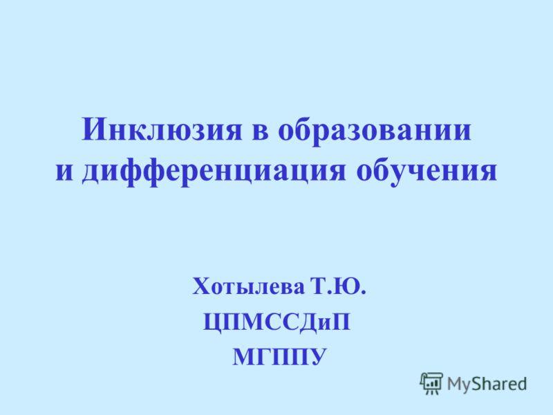 Инклюзия в образовании и дифференциация обучения Хотылева Т.Ю. ЦПМССДиП МГППУ