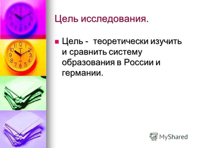 Цель исследования. Цель - теоретически изучить и сравнить систему образования в России и германии. Цель - теоретически изучить и сравнить систему образования в России и германии.