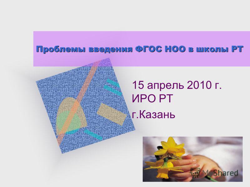 Проблемы введения ФГОС НОО в школы РТ 15 апрель 2010 г. ИРО РТ г.Казань