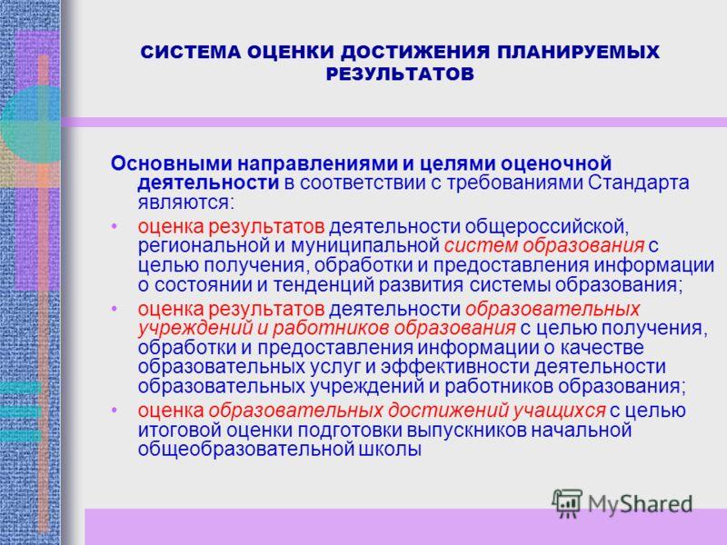 СИСТЕМА ОЦЕНКИ ДОСТИЖЕНИЯ ПЛАНИРУЕМЫХ РЕЗУЛЬТАТОВ Основными направлениями и целями оценочной деятельности в соответствии с требованиями Стандарта являются: оценка результатов деятельности общероссийской, региональной и муниципальной систем образовани