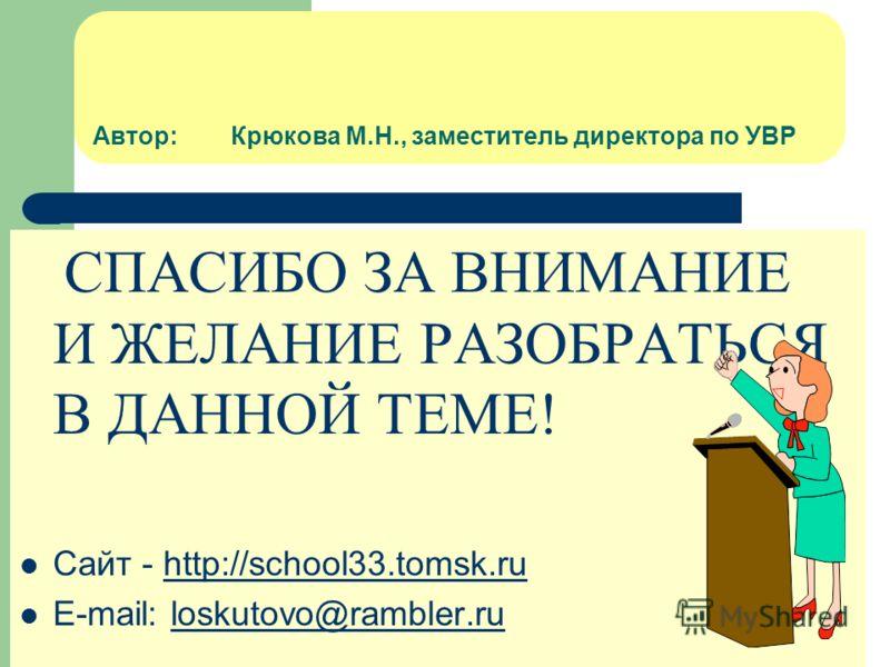 Автор: Крюкова М.Н., заместитель директора по УВР СПАСИБО ЗА ВНИМАНИЕ И ЖЕЛАНИЕ РАЗОБРАТЬСЯ В ДАННОЙ ТЕМЕ! Сайт - http://school33.tomsk.ruhttp://school33.tomsk.ru E-mail: loskutovo@rambler.ruloskutovo@rambler.ru