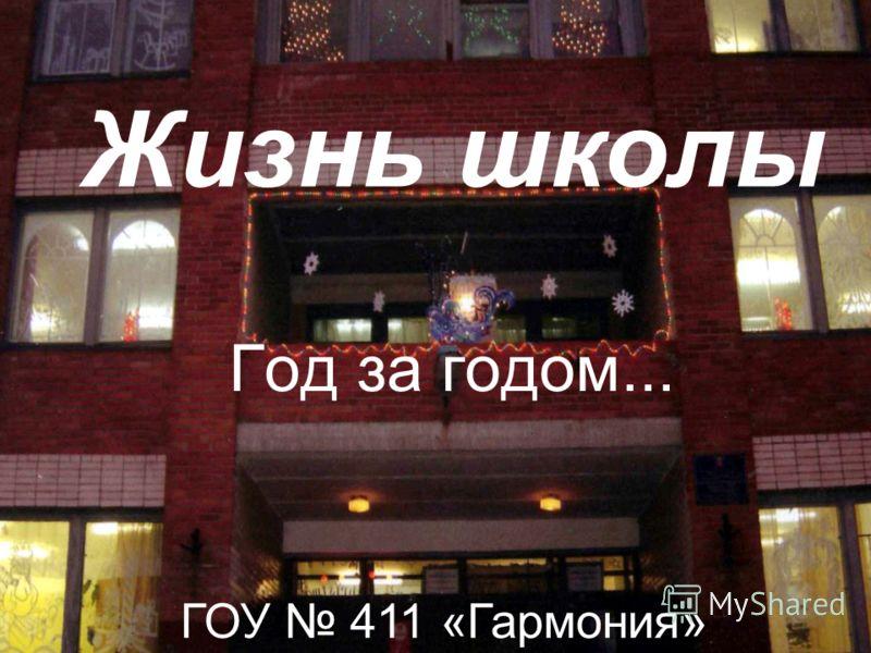 Жизнь школы Год за годом... ГОУ 411 «Гармония»