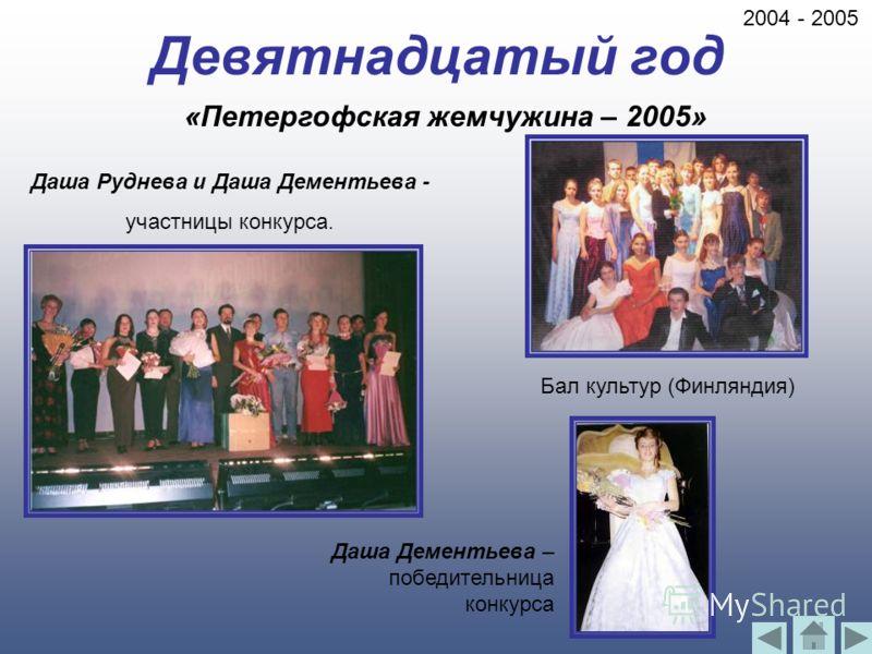 Девятнадцатый год Даша Руднева и Даша Дементьева - участницы конкурса. Даша Дементьева – победительница конкурса Бал культур (Финляндия) «Петергофская жемчужина – 2005» 2004 - 2005