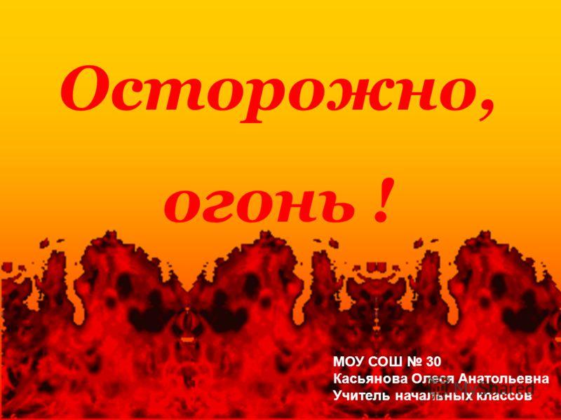 Осторожно, огонь ! МОУ СОШ 30 Касьянова Олеся Анатольевна Учитель начальных классов