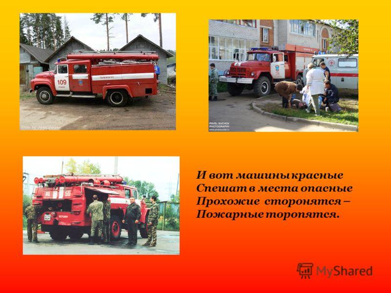 И вот машины красные Спешат в места опасные Прохожие сторонятся – Пожарные торопятся.
