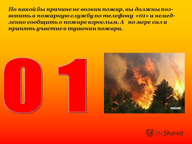 По какой бы причине не возник пожар, вы должны поз- вонить в пожарную службу по телефону «01» и немед- ленно сообщить о пожаре взрослым. А по мере сил и принять участие в тушении пожара.