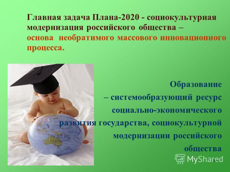 4 Главная задача Плана-2020 - социокультурная модернизация российского общества – основа необратимого массового инновационного процесса. Образование – системообразующий ресурс социально-экономического развития государства, социокультурной модернизаци