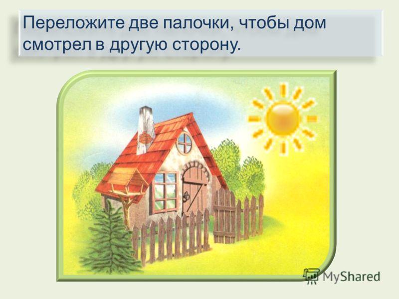 Переложите две палочки, чтобы дом смотрел в другую сторону.