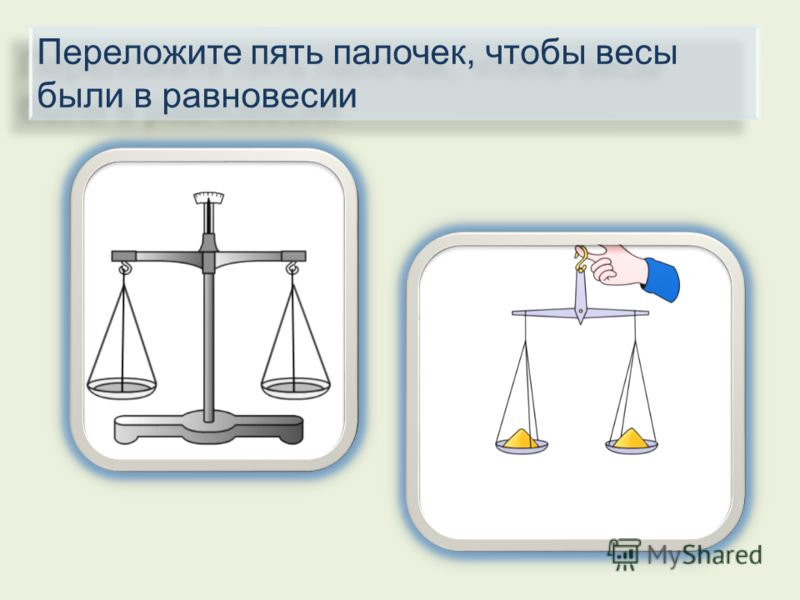 Переложите пять палочек, чтобы весы были в равновесии