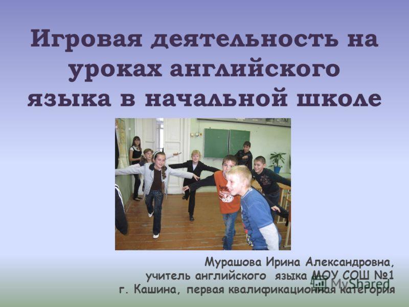 Игровая деятельность на уроках английского языка в начальной школе Мурашова Ирина Александровна, учитель английского языка МОУ СОШ 1 г. Кашина, первая квалификационная категория