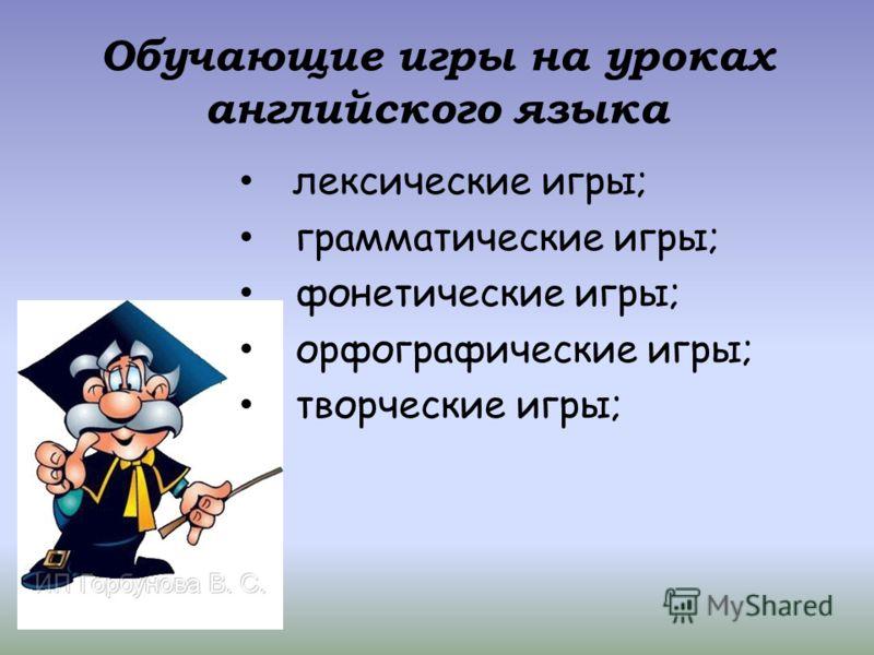 Обучающие игры на уроках английского языка лексические игры; грамматические игры; фонетические игры; орфографические игры; творческие игры;