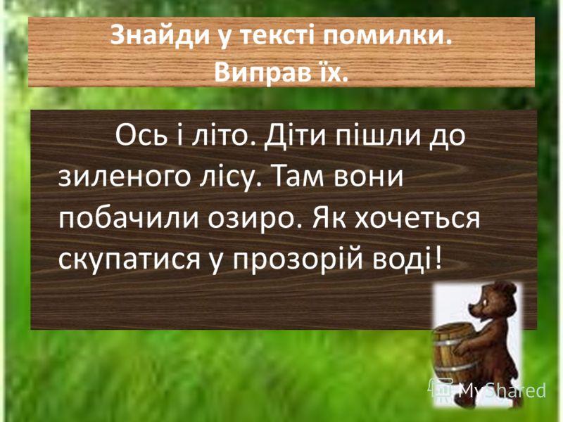 Знайди у тексті помилки. Виправ їх. Ось і літо. Діти пішли до зиленого лісу. Там вони побачили озиро. Як хочеться скупатися у прозорій воді!