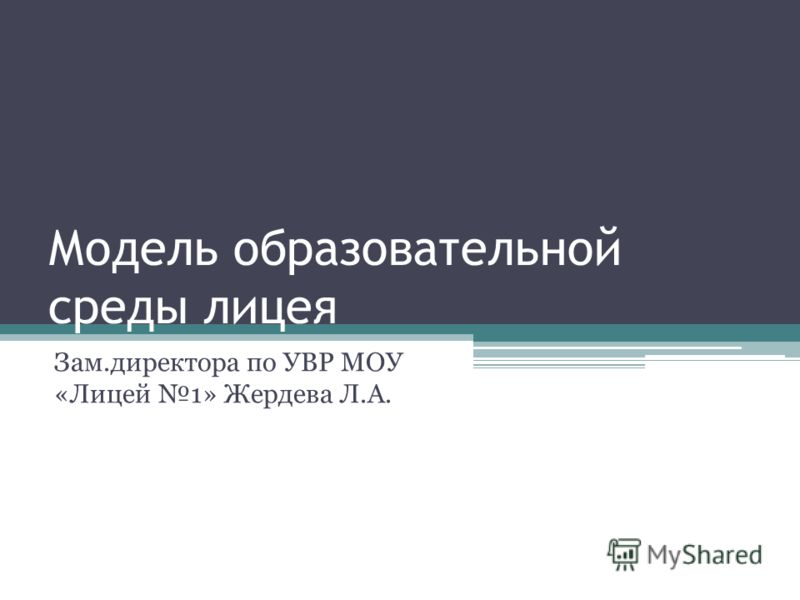 Модель образовательной среды лицея Зам.директора по УВР МОУ «Лицей 1» Жердева Л.А.