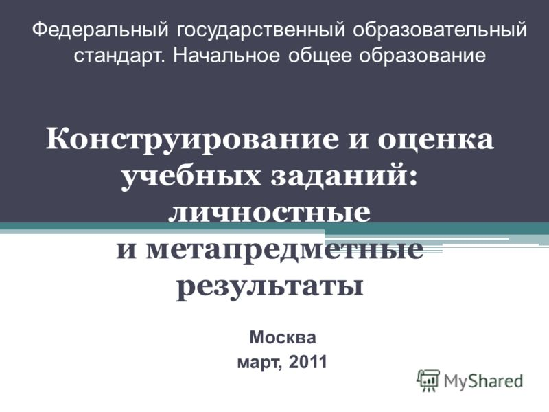 Федеральный государственный образовательный стандарт. Начальное общее образование Москва март, 2011 Конструирование и оценка учебных заданий: личностные и метапредметные результаты