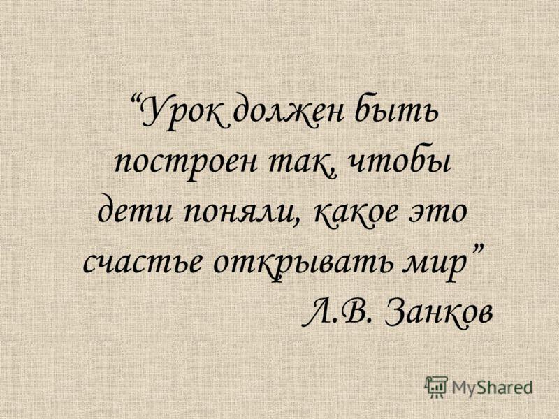 Урок должен быть построен так, чтобы дети поняли, какое это счастье открывать мир Л.В. Занков