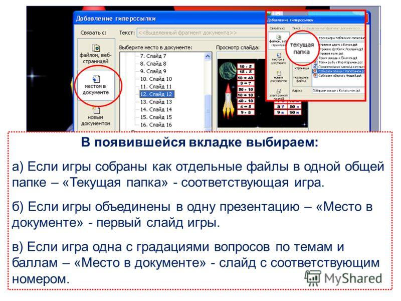 В появившейся вкладке выбираем: а) Если игры собраны как отдельные файлы в одной общей папке – «Текущая папка» - соответствующая игра. б) Если игры объединены в одну презентацию – «Место в документе» - первый слайд игры. в) Если игра одна с градациям