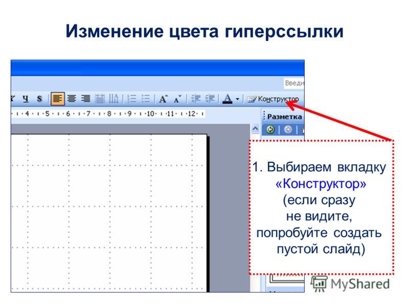 1.Выбираем вкладку «Конструктор» (если сразу не видите, попробуйте создать пустой слайд) Изменение цвета гиперссылки