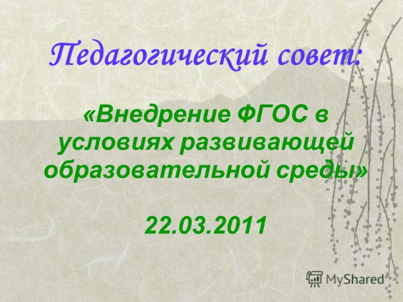 Педагогический совет: «Внедрение ФГОС в условиях развивающей образовательной среды» 22.03.2011