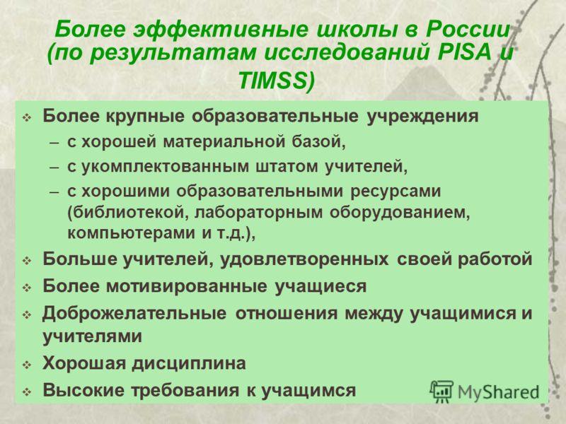 Более эффективные школы в России (по результатам исследований PISA и TIMSS) Более крупные образовательные учреждения –с хорошей материальной базой, –c укомплектованным штатом учителей, –c хорошими образовательными ресурсами (библиотекой, лабораторным