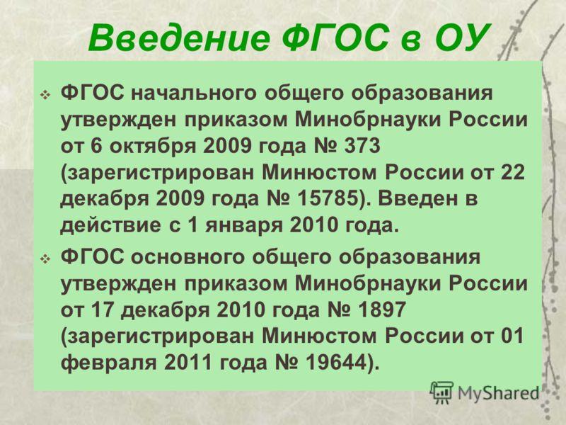 Введение ФГОС в ОУ ФГОС начального общего образования утвержден приказом Минобрнауки России от 6 октября 2009 года 373 (зарегистрирован Минюстом России от 22 декабря 2009 года 15785). Введен в действие с 1 января 2010 года. ФГОС основного общего обра