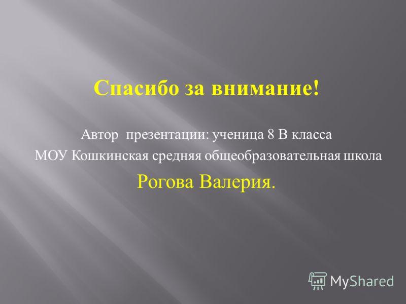 Спасибо за внимание ! Автор презентации : ученица 8 В класса МОУ Кошкинская средняя общеобразовательная школа Рогова Валерия.