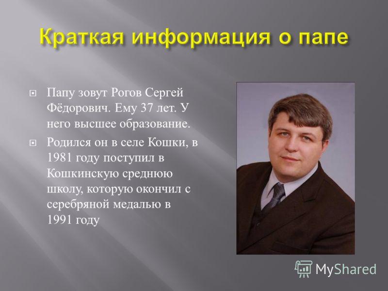 Папу зовут Рогов Сергей Фёдорович. Ему 37 лет. У него высшее образование. Родился он в селе Кошки, в 1981 году поступил в Кошкинскую среднюю школу, которую окончил с серебряной медалью в 1991 году