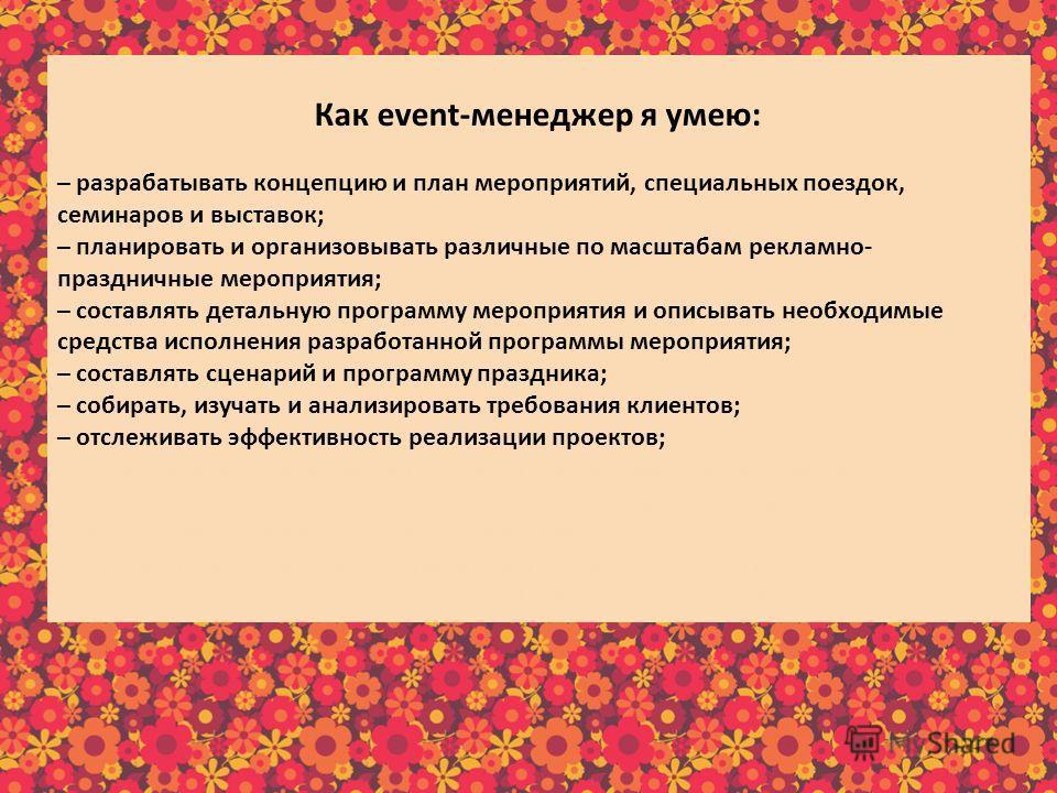 Как еvent-менеджер я умею: – разрабатывать концепцию и план мероприятий, специальных поездок, семинаров и выставок; – планировать и организовывать различные по масштабам рекламно- праздничные мероприятия; – составлять детальную программу мероприятия