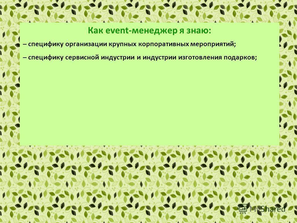 Как еvent-менеджер я знаю: – специфику организации крупных корпоративных мероприятий; – специфику сервисной индустрии и индустрии изготовления подарков; – основы маркетинга и рекламы; – правила установления деловых контактов и проведения деловых пере
