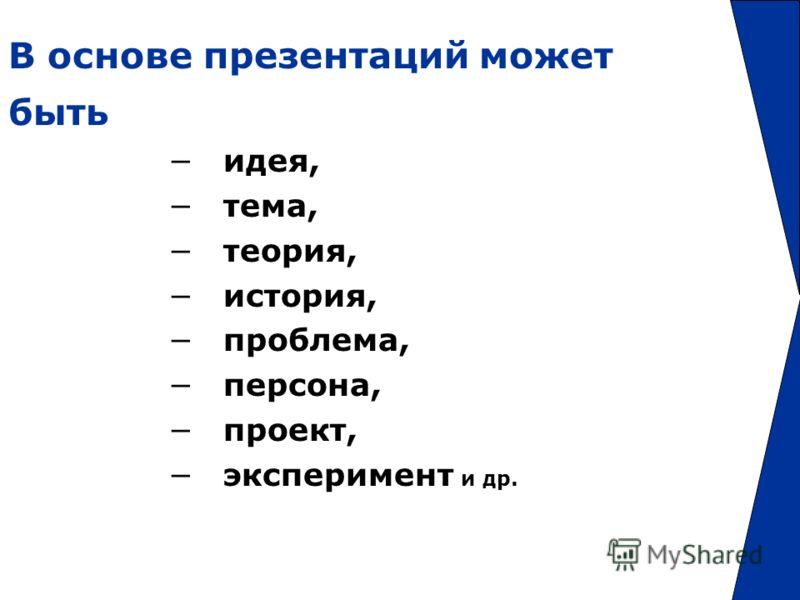 В основе презентаций может быть идея, тема, теория, история, проблема, персона, проект, эксперимент и др.