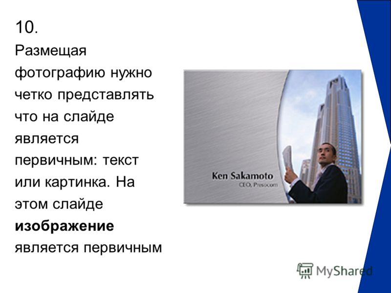 10. Размещая фотографию нужно четко представлять что на слайде является первичным: текст или картинка. На этом слайде изображение является первичным