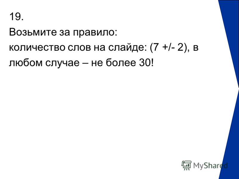 19. Возьмите за правило: количество слов на слайде: (7 +/- 2), в любом случае – не более 30!