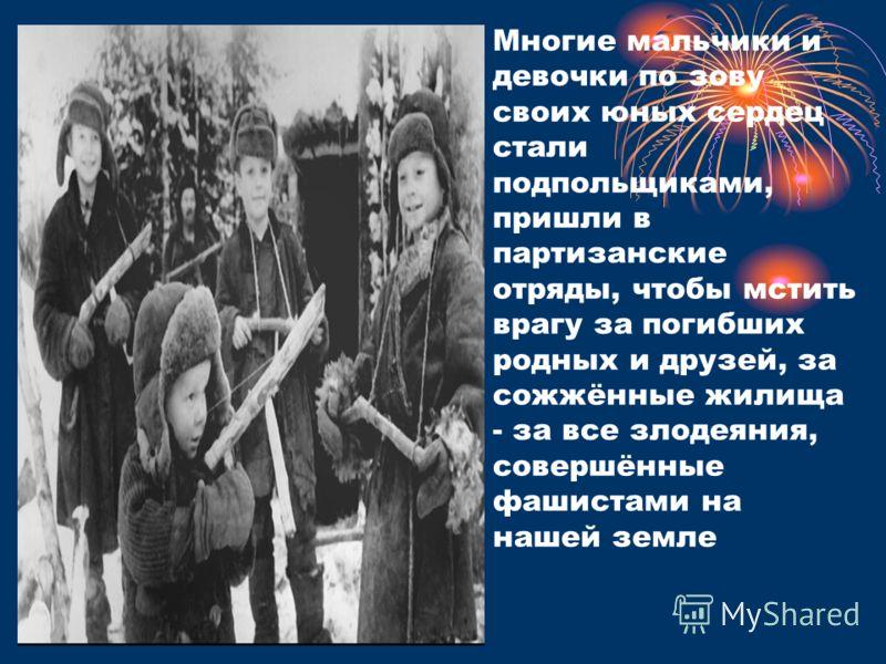 Многие мальчики и девочки по зову своих юных сердец стали подпольщиками, пришли в партизанские отряды, чтобы мстить врагу за погибших родных и друзей, за сожжённые жилища - за все злодеяния, совершённые фашистами на нашей земле