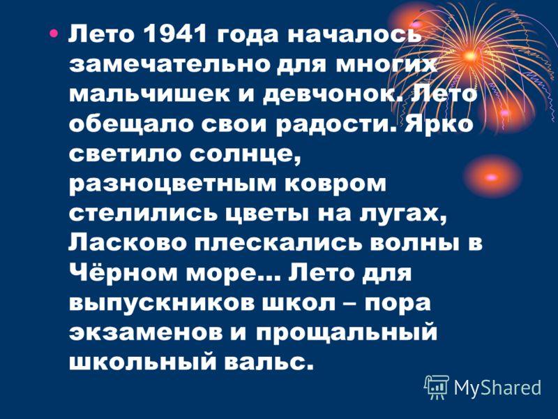 Лето 1941 года началось замечательно для многих мальчишек и девчонок. Лето обещало свои радости. Ярко светило солнце, разноцветным ковром стелились цветы на лугах, Ласково плескались волны в Чёрном море… Лето для выпускников школ – пора экзаменов и п