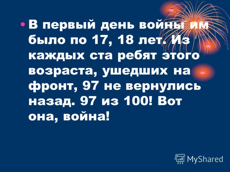В первый день войны им было по 17, 18 лет. Из каждых ста ребят этого возраста, ушедших на фронт, 97 не вернулись назад. 97 из 100! Вот она, война!