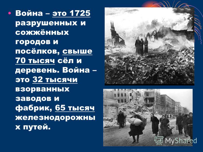 Война – это 1725 разрушенных и сожжённых городов и посёлков, свыше 70 тысяч сёл и деревень. Война – это 32 тысячи взорванных заводов и фабрик, 65 тысяч железнодорожны х путей.