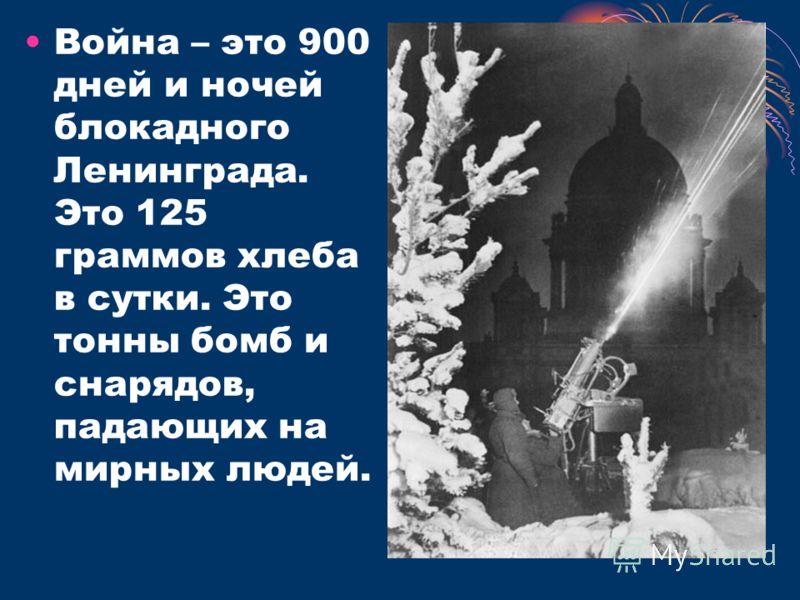 Война – это 900 дней и ночей блокадного Ленинграда. Это 125 граммов хлеба в сутки. Это тонны бомб и снарядов, падающих на мирных людей.