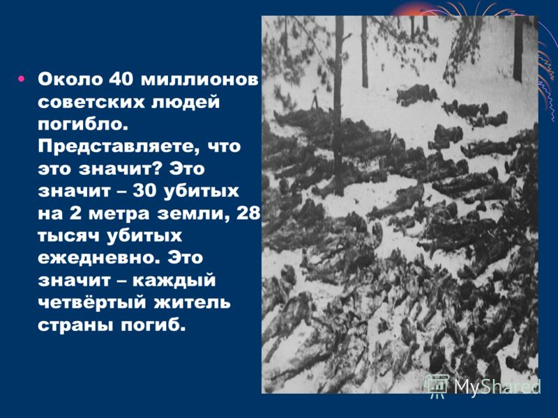 Около 40 миллионов советских людей погибло. Представляете, что это значит? Это значит – 30 убитых на 2 метра земли, 28 тысяч убитых ежедневно. Это значит – каждый четвёртый житель страны погиб.