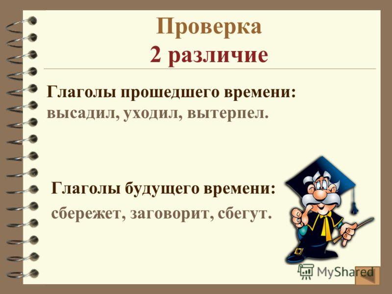 Проверка 2 различие Глаголы прошедшего времени: высадил, уходил, вытерпел. Глаголы будущего времени: сбережет, заговорит, сбегут.